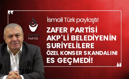 İsmail Türk paylaştı! Zafer Partisi AKP'li belediyenin Suriyelilere özel konser skandalını es geçmedi!